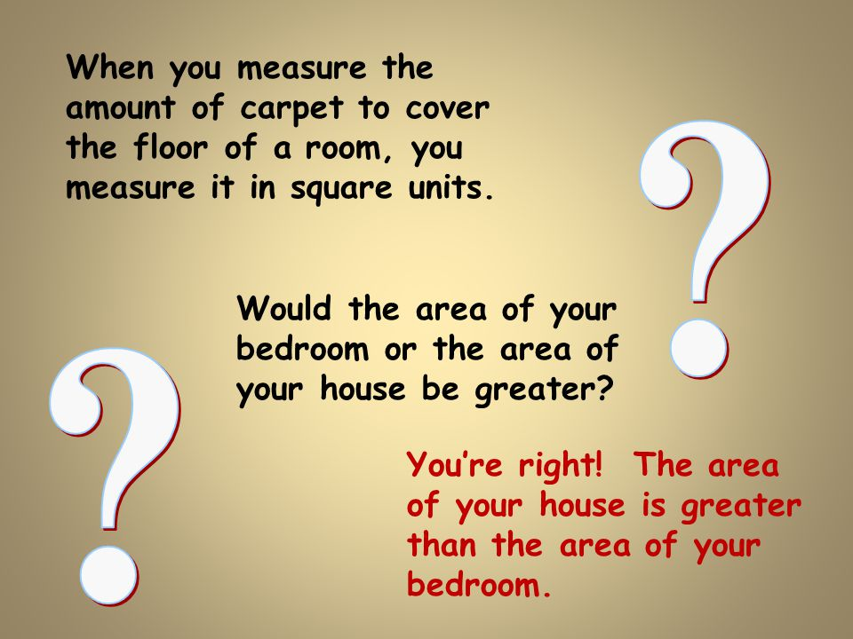 When you measure the amount of carpet to cover the floor of a room, you measure it in square units. Would the area of your bedroom or the area of your