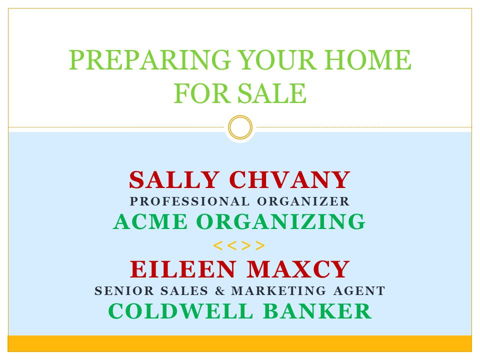 SALLY CHVANY PROFESSIONAL ORGANIZER ACME ORGANIZING > EILEEN MAXCY SENIOR SALES & MARKETING AGENT COLDWELL BANKER PREPARING YOUR HOME FOR SALE