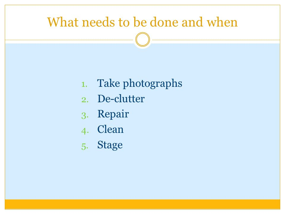 What needs to be done and when 1. Take photographs 2. De-clutter 3. Repair 4. Clean 5. Stage