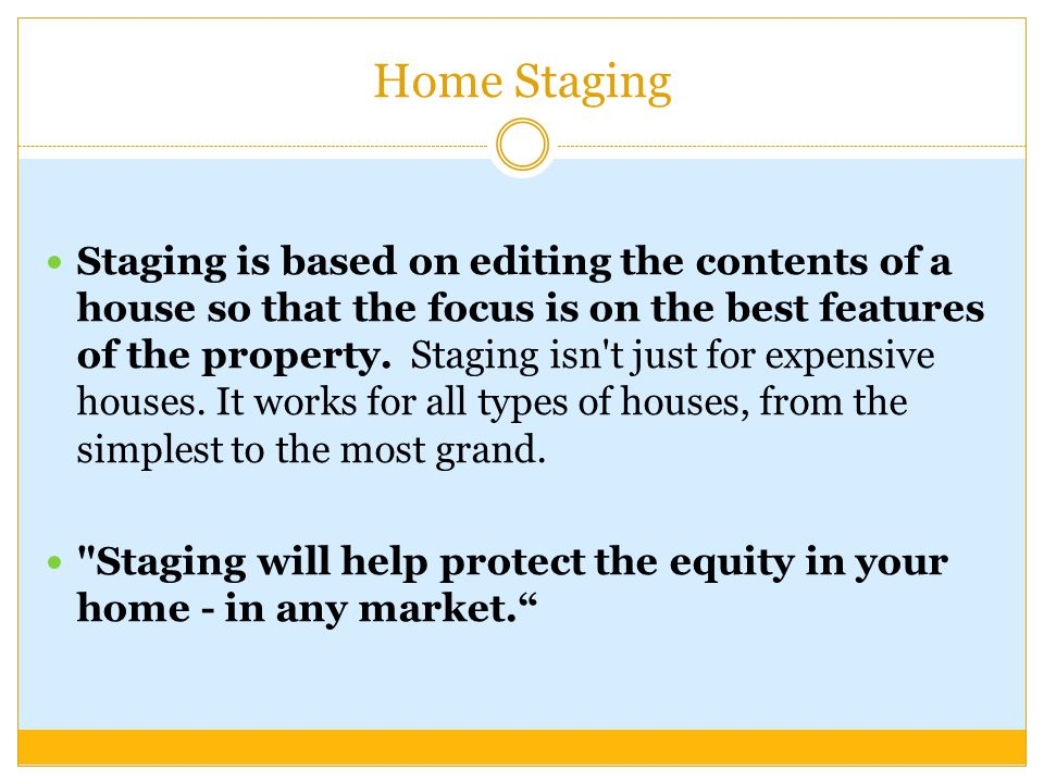 Home Staging Staging is based on editing the contents of a house so that the focus is on the best features of the property. Staging isn't just for exp