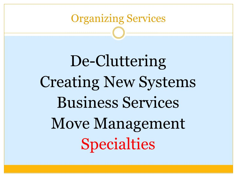 Organizing Services De-Cluttering Creating New Systems Business Services Move Management Specialties