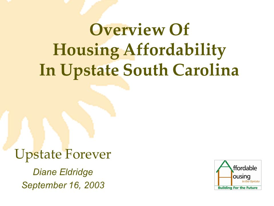 Overview Of Housing Affordability In Upstate South Carolina Diane Eldridge September 16, 2003 Upstate Forever