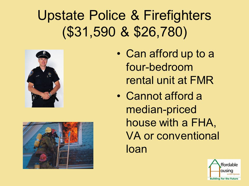Upstate Police & Firefighters ($31,590 & $26,780) Can afford up to a four-bedroom rental unit at FMR Cannot afford a median-priced house with a FHA, VA or conventional loan