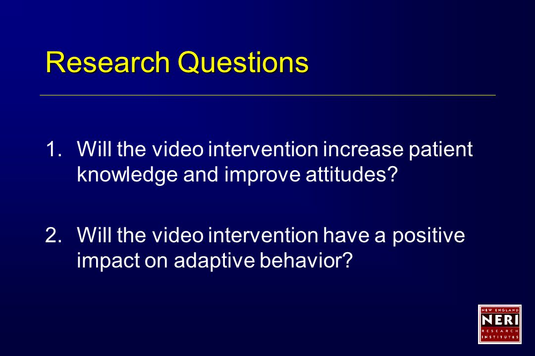 Research Questions 1.Will the video intervention increase patient knowledge and improve attitudes.