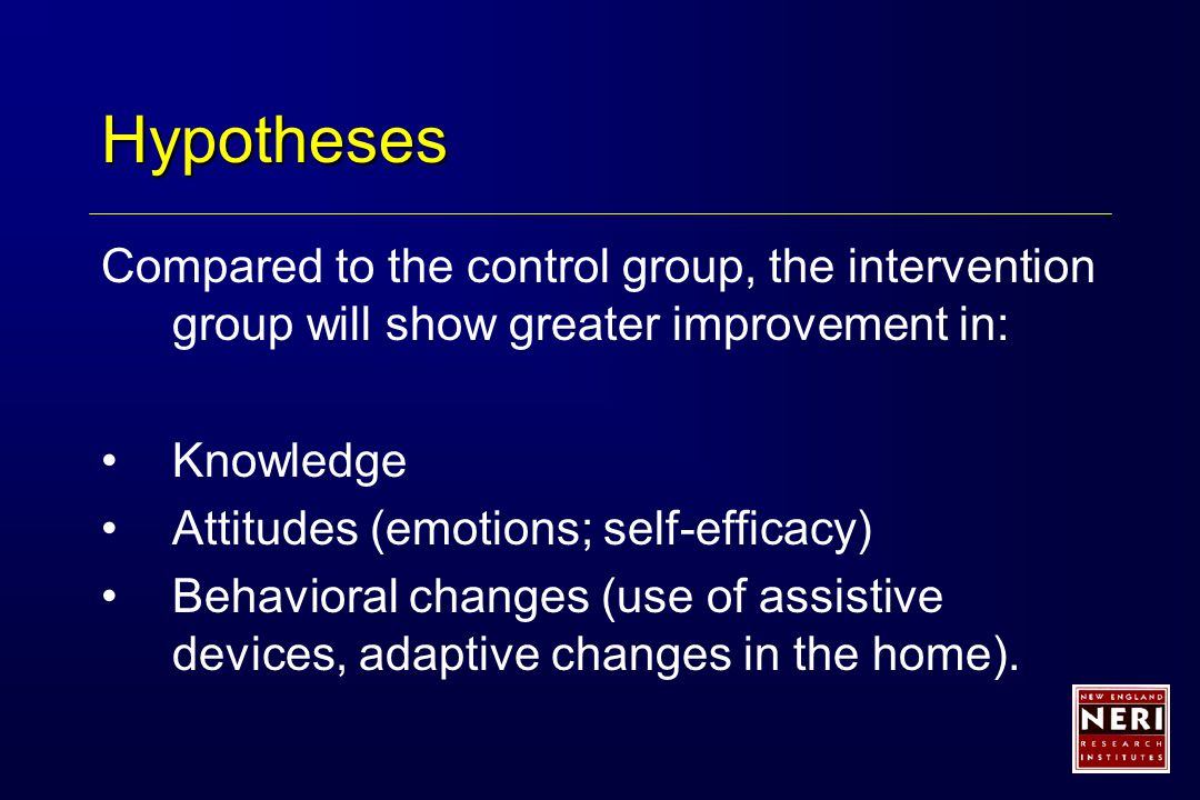 Hypotheses Compared to the control group, the intervention group will show greater improvement in: Knowledge Attitudes (emotions; self-efficacy) Behavioral changes (use of assistive devices, adaptive changes in the home).