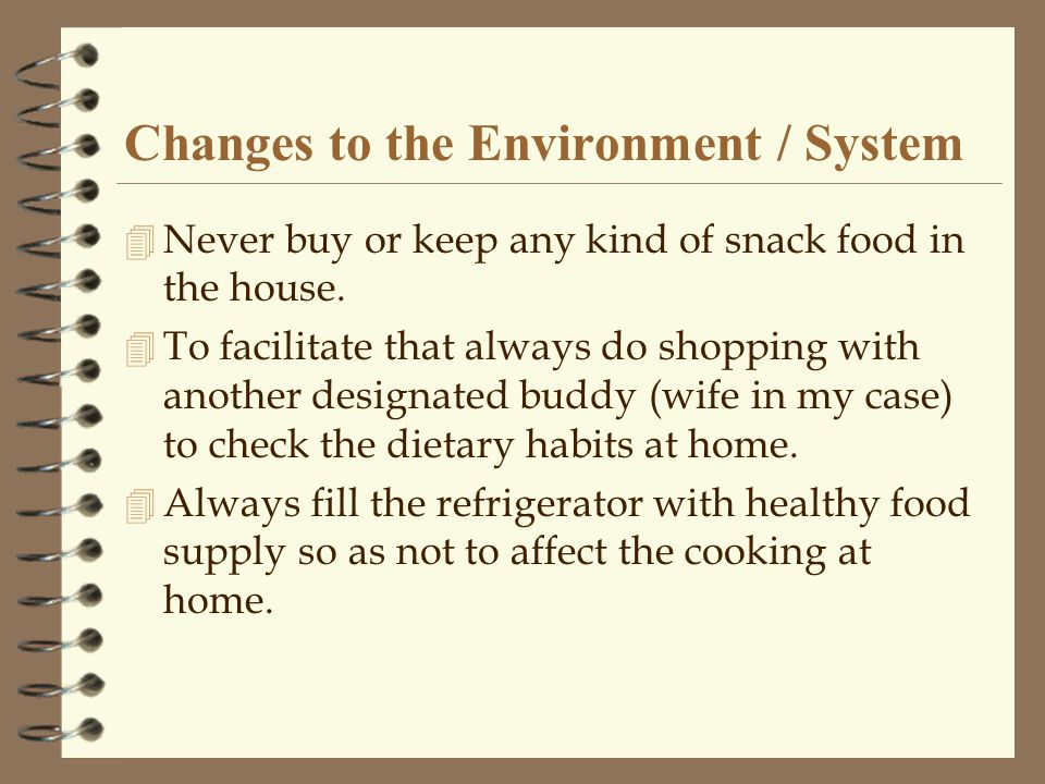 Changes to the Environment / System 4 Never buy or keep any kind of snack food in the house.