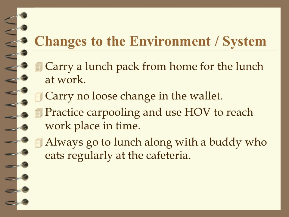 Changes to the Environment / System 4 Carry a lunch pack from home for the lunch at work.