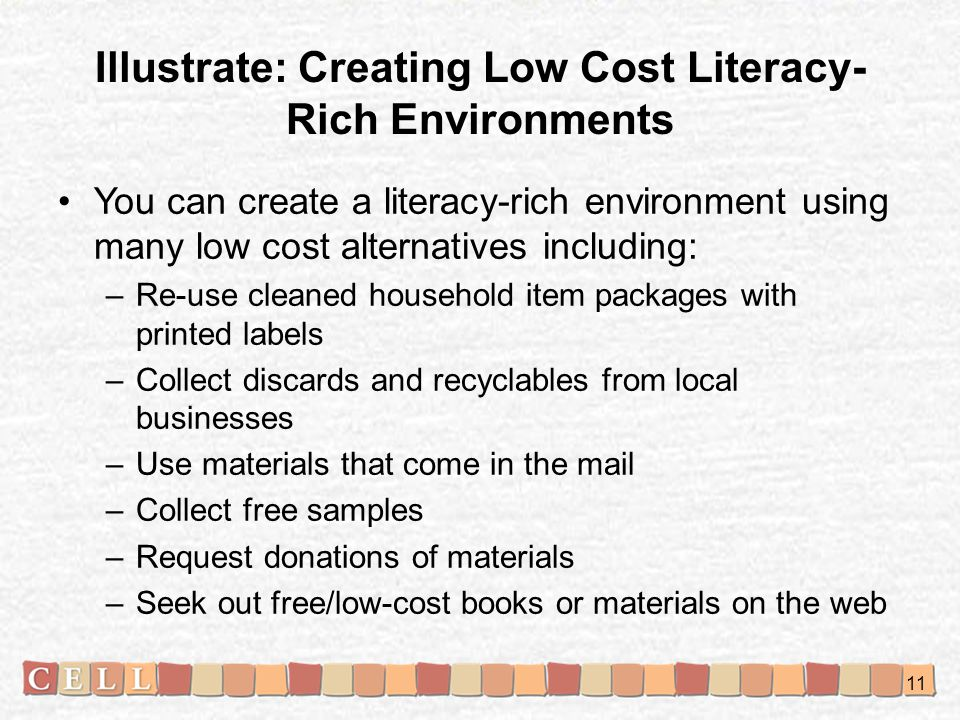 Illustrate: Creating Low Cost Literacy- Rich Environments You can create a literacy-rich environment using many low cost alternatives including: –Re-use cleaned household item packages with printed labels –Collect discards and recyclables from local businesses –Use materials that come in the mail –Collect free samples –Request donations of materials –Seek out free/low-cost books or materials on the web 11