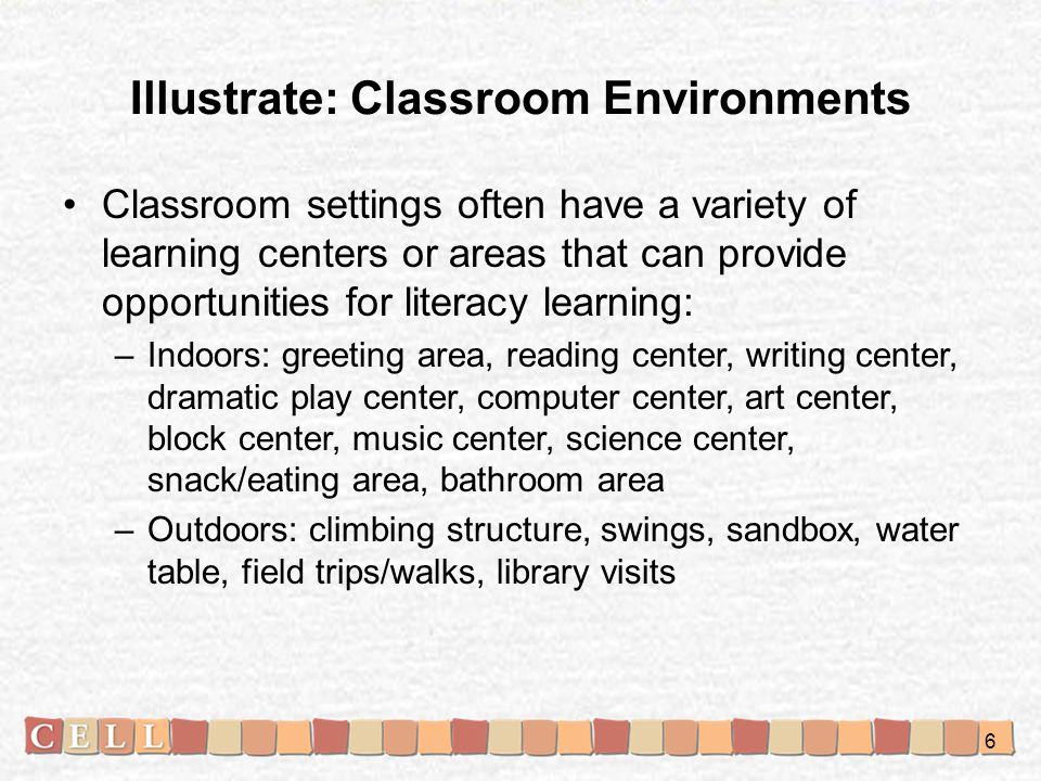 Illustrate: Classroom Environments Classroom settings often have a variety of learning centers or areas that can provide opportunities for literacy learning: –Indoors: greeting area, reading center, writing center, dramatic play center, computer center, art center, block center, music center, science center, snack/eating area, bathroom area –Outdoors: climbing structure, swings, sandbox, water table, field trips/walks, library visits 6