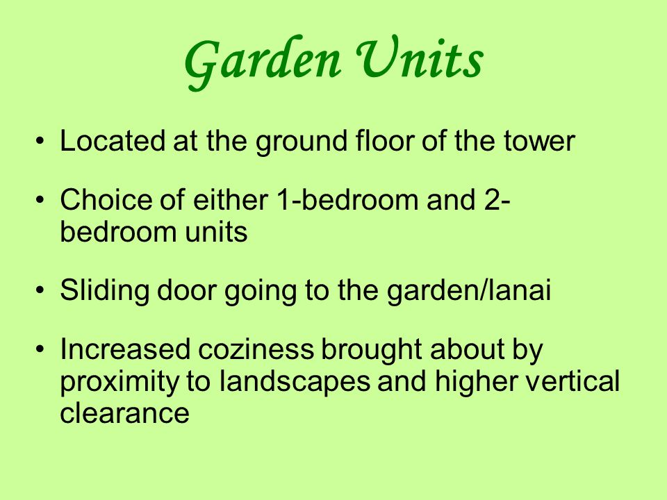 Garden Units Located at the ground floor of the tower Choice of either 1-bedroom and 2- bedroom units Sliding door going to the garden/lanai Increased coziness brought about by proximity to landscapes and higher vertical clearance