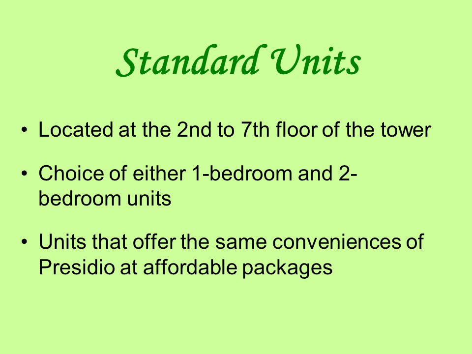 Standard Units Located at the 2nd to 7th floor of the tower Choice of either 1-bedroom and 2- bedroom units Units that offer the same conveniences of Presidio at affordable packages