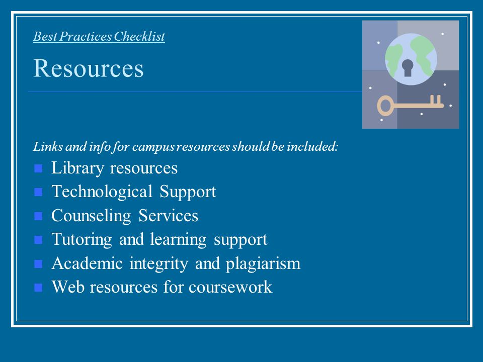 Best Practices Checklist Resources Links and info for campus resources should be included: Library resources Technological Support Counseling Services