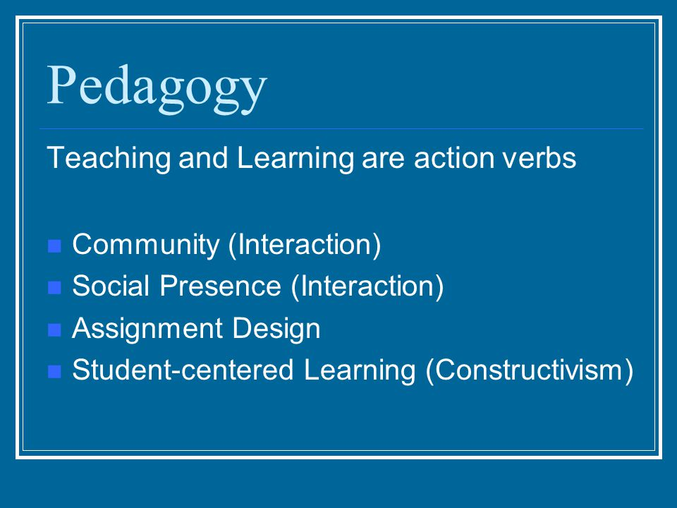 Pedagogy Teaching and Learning are action verbs Community (Interaction) Social Presence (Interaction) Assignment Design Student-centered Learning (Con