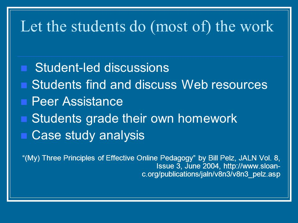 Let the students do (most of) the work Student-led discussions Students find and discuss Web resources Peer Assistance Students grade their own homewo