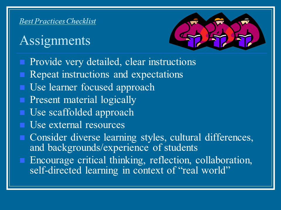 Best Practices Checklist Assignments Provide very detailed, clear instructions Repeat instructions and expectations Use learner focused approach Prese
