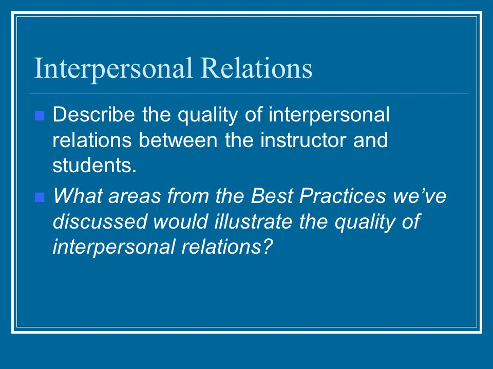 Interpersonal Relations Describe the quality of interpersonal relations between the instructor and students. What areas from the Best Practices we've
