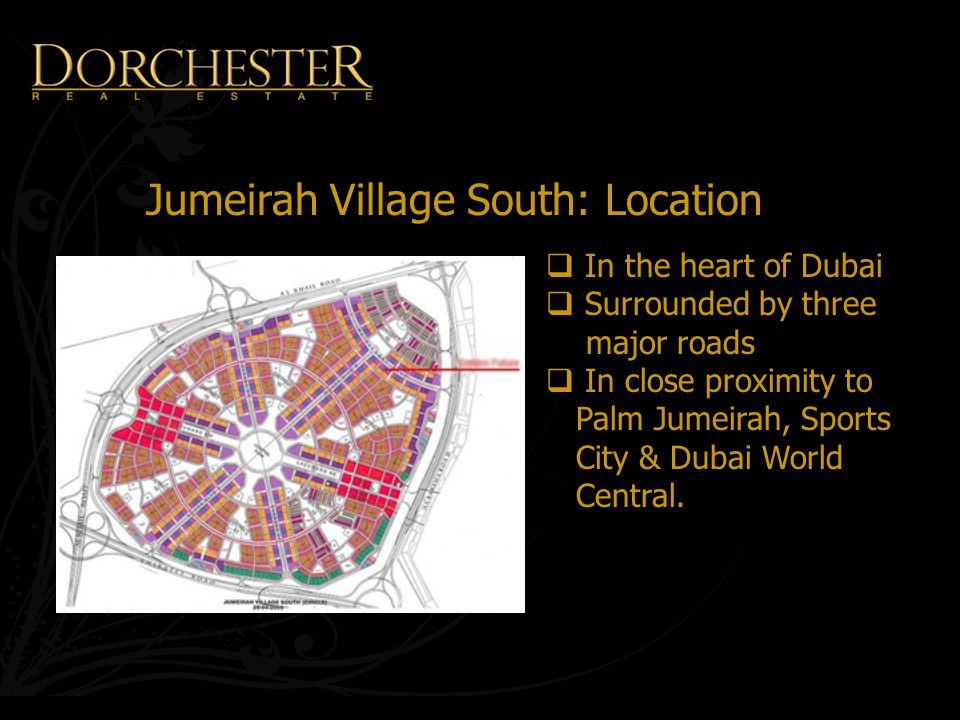 Jumeirah Village South: Location  In the heart of Dubai  Surrounded by three major roads  In close proximity to Palm Jumeirah, Sports City & Dubai World Central.