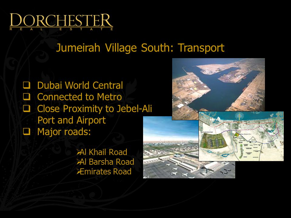 Jumeirah Village South: Transport  Dubai World Central  Connected to Metro  Close Proximity to Jebel-Ali Port and Airport  Major roads:  Al Khail Road  Al Barsha Road  Emirates Road