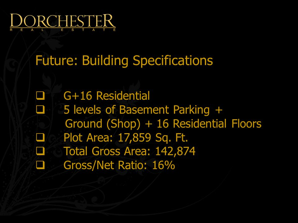 Future: Building Specifications  G+16 Residential  5 levels of Basement Parking + Ground (Shop) + 16 Residential Floors  Plot Area: 17,859 Sq.