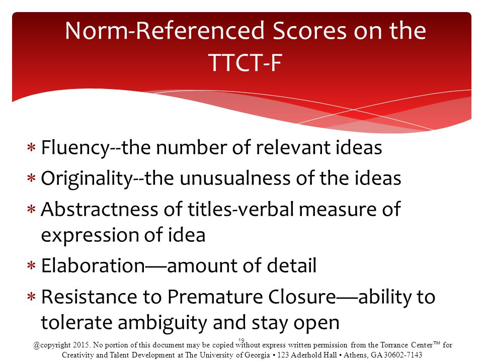 Norm-Referenced Scores on the TTCT-F  Fluency--the number of relevant ideas  Originality--the unusualness of the ideas  Abstractness of titles-verbal measure of expression of idea  Elaboration—amount of detail  Resistance to Premature Closure—ability to tolerate ambiguity and stay open 19 @copyright 2015.