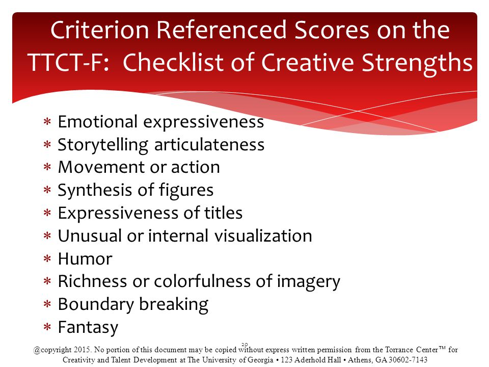  Emotional expressiveness  Storytelling articulateness  Movement or action  Synthesis of figures  Expressiveness of titles  Unusual or internal visualization  Humor  Richness or colorfulness of imagery  Boundary breaking  Fantasy 20 Criterion Referenced Scores on the TTCT-F: Checklist of Creative Strengths @copyright 2015.