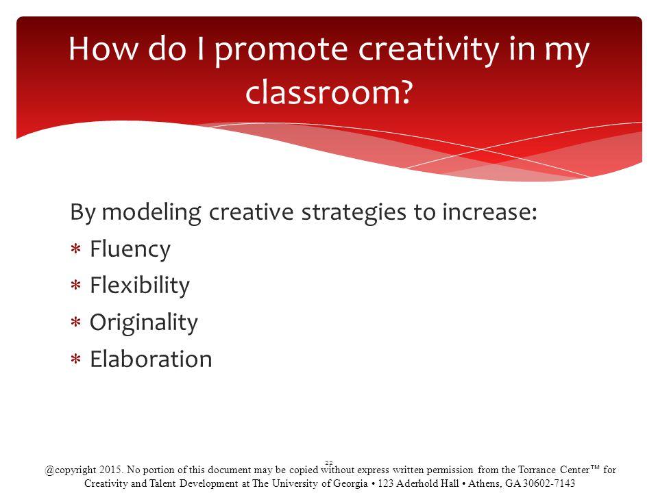 By modeling creative strategies to increase:  Fluency  Flexibility  Originality  Elaboration 22 How do I promote creativity in my classroom.