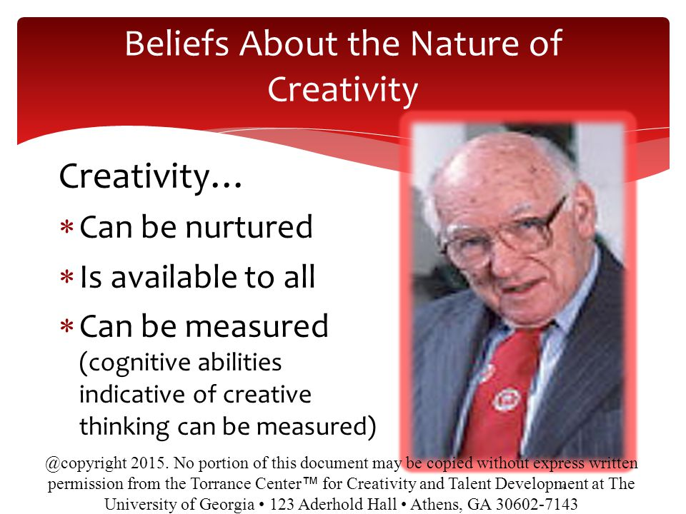 Beliefs About the Nature of Creativity Creativity…  Can be nurtured  Is available to all  Can be measured (cognitive abilities indicative of creative thinking can be measured) 4 @copyright 2015.