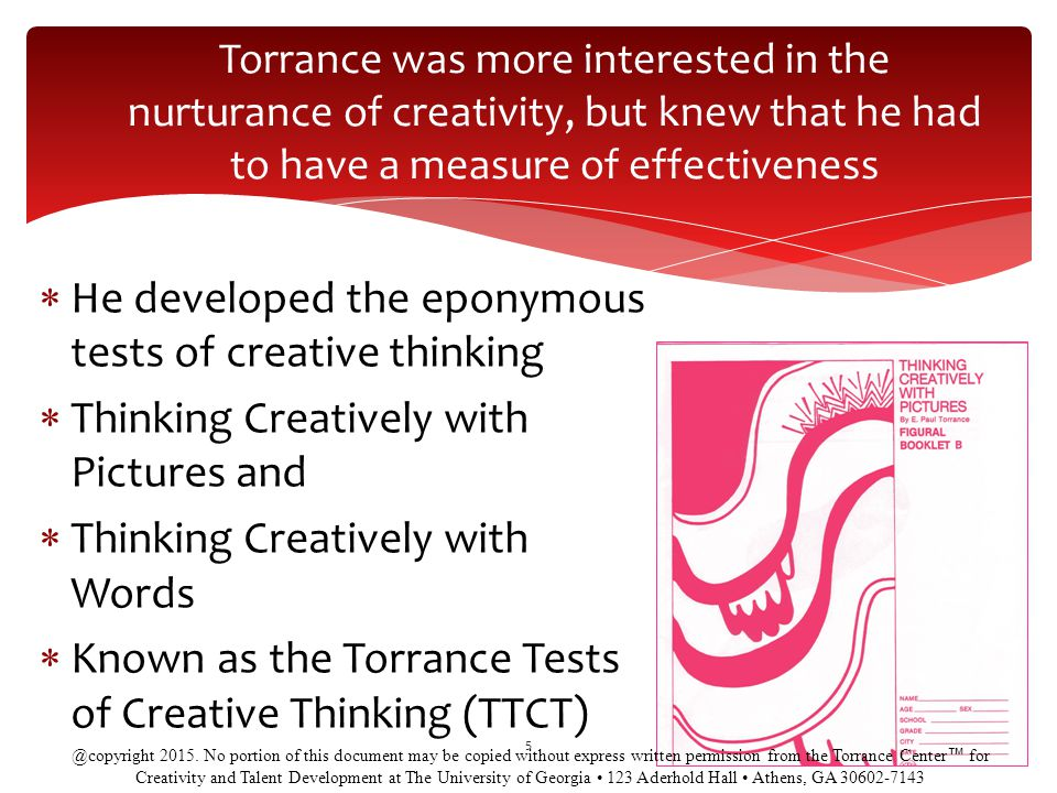 Torrance was more interested in the nurturance of creativity, but knew that he had to have a measure of effectiveness 5  He developed the eponymous tests of creative thinking  Thinking Creatively with Pictures and  Thinking Creatively with Words  Known as the Torrance Tests of Creative Thinking (TTCT) @copyright 2015.