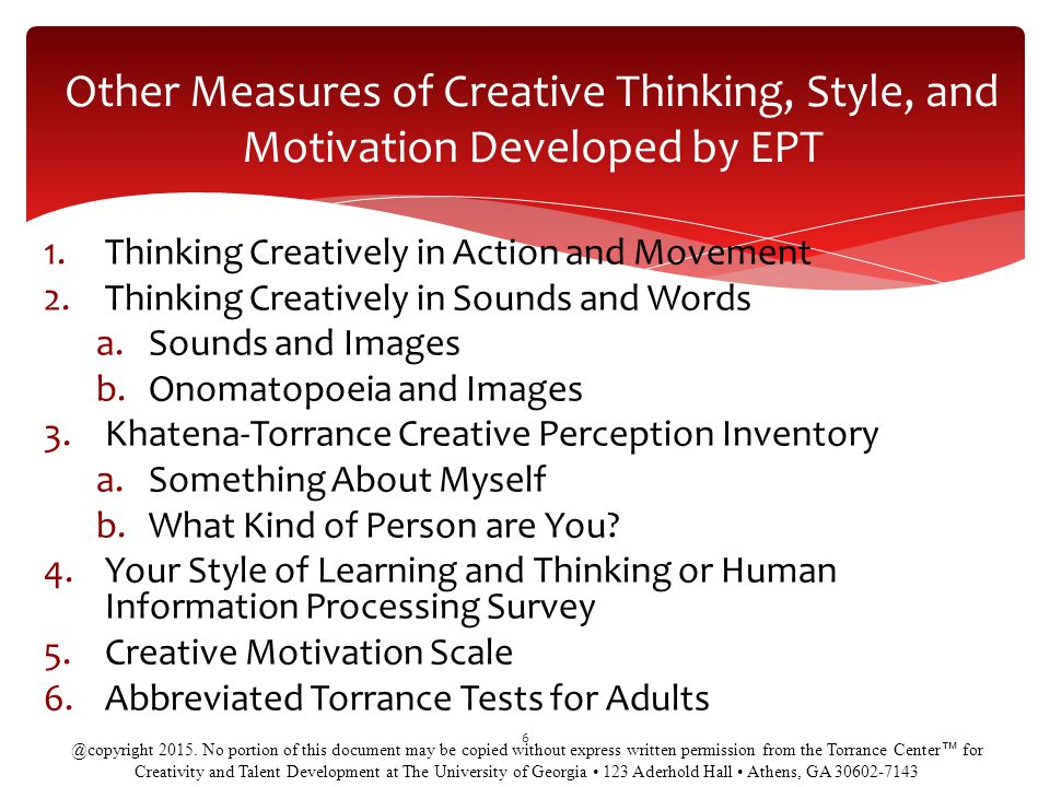 1.Thinking Creatively in Action and Movement 2.Thinking Creatively in Sounds and Words a.Sounds and Images b.Onomatopoeia and Images 3.Khatena-Torrance Creative Perception Inventory a.Something About Myself b.What Kind of Person are You.