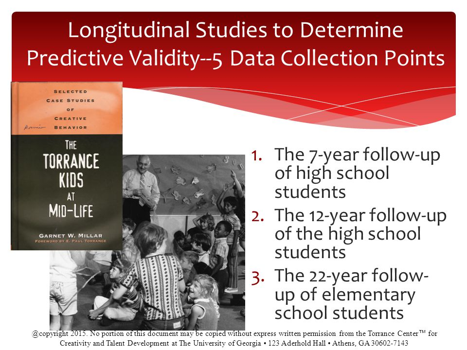 Longitudinal Studies to Determine Predictive Validity--5 Data Collection Points 9 1.The 7-year follow-up of high school students 2.The 12-year follow-up of the high school students 3.The 22-year follow- up of elementary school students @copyright 2015.