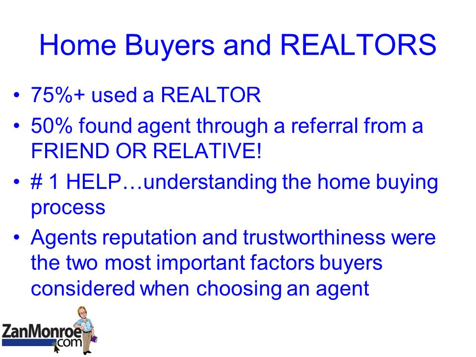 Home Buyers and REALTORS 75%+ used a REALTOR 50% found agent through a referral from a FRIEND OR RELATIVE.