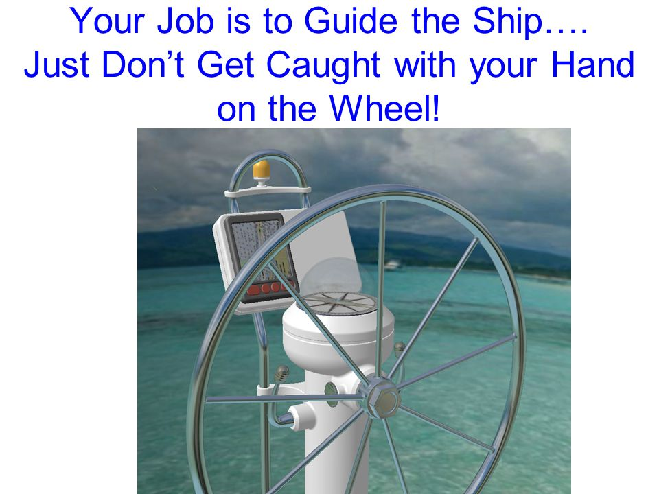 Your Job is to Guide the Ship…. Just Don't Get Caught with your Hand on the Wheel!