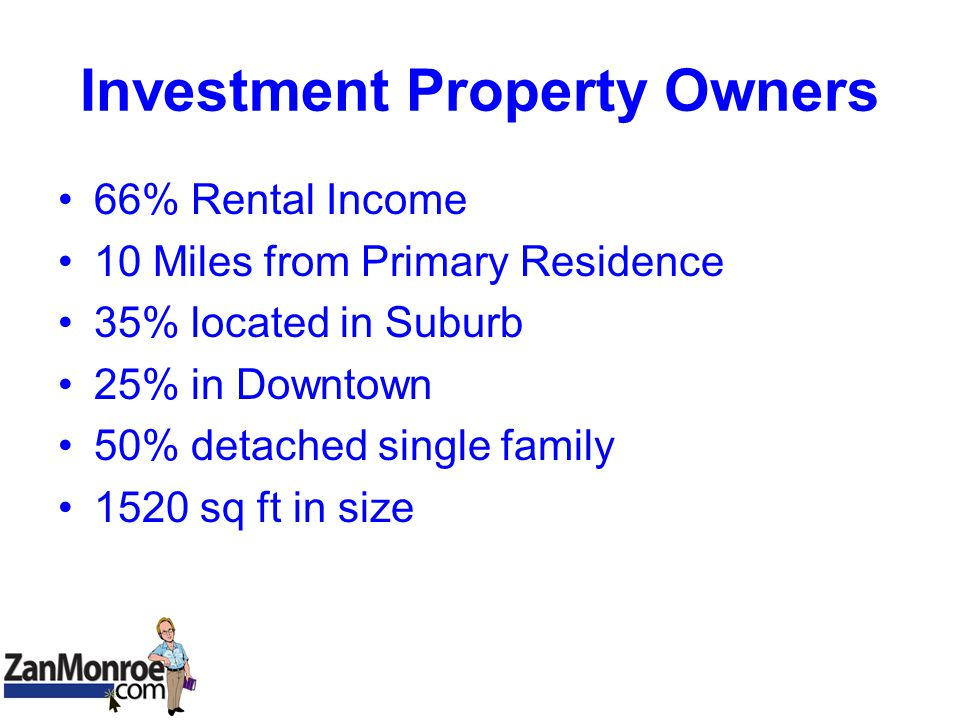Investment Property Owners 66% Rental Income 10 Miles from Primary Residence 35% located in Suburb 25% in Downtown 50% detached single family 1520 sq ft in size