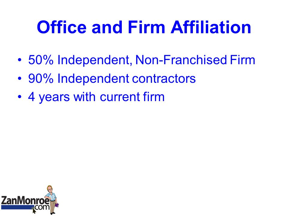 Office and Firm Affiliation 50% Independent, Non-Franchised Firm 90% Independent contractors 4 years with current firm