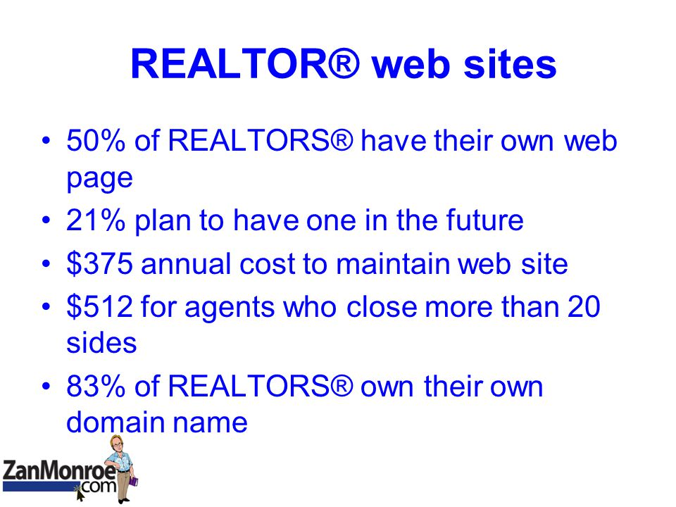 REALTOR® web sites 50% of REALTORS® have their own web page 21% plan to have one in the future $375 annual cost to maintain web site $512 for agents who close more than 20 sides 83% of REALTORS® own their own domain name