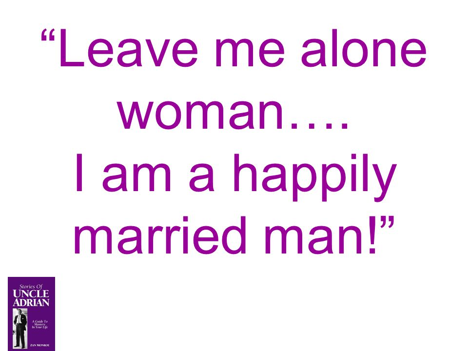 Leave me alone woman…. I am a happily married man!