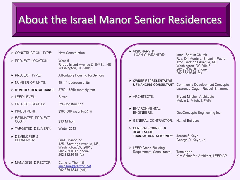 About the Israel Manor Senior Residences  CONSTRUCTION TYPE:New Construction  PROJECT LOCATION:Ward 5 Rhode Island Avenue & 10 th St., NE Washington, DC 20018  PROJECT TYPE:Affordable Housing for Seniors  NUMBER OF UNITS:49 – 1 bedroom units  MONTHLY RENTAL RANGE :$750 - $850 monthly rent  LEED LEVEL:Silver  PROJECT STATUS:Pre-Construction  INVESTMENT:$966,000 (as of 6/1/2011)  ESTIMATED PROJECT COST:$13 Million  TARGETED DELIVERY:Winter 2013  DEVELOPER & BORROWER:Israel Manor Inc.