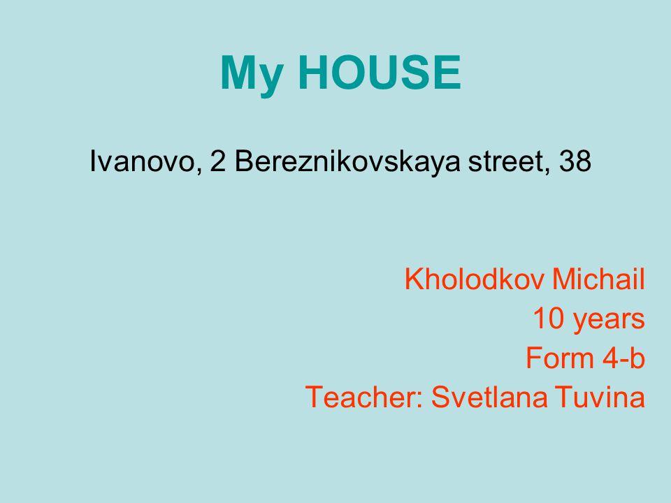My HOUSE Ivanovo, 2 Bereznikovskaya street, 38 Kholodkov Michail 10 years Form 4-b Teacher: Svetlana Tuvina