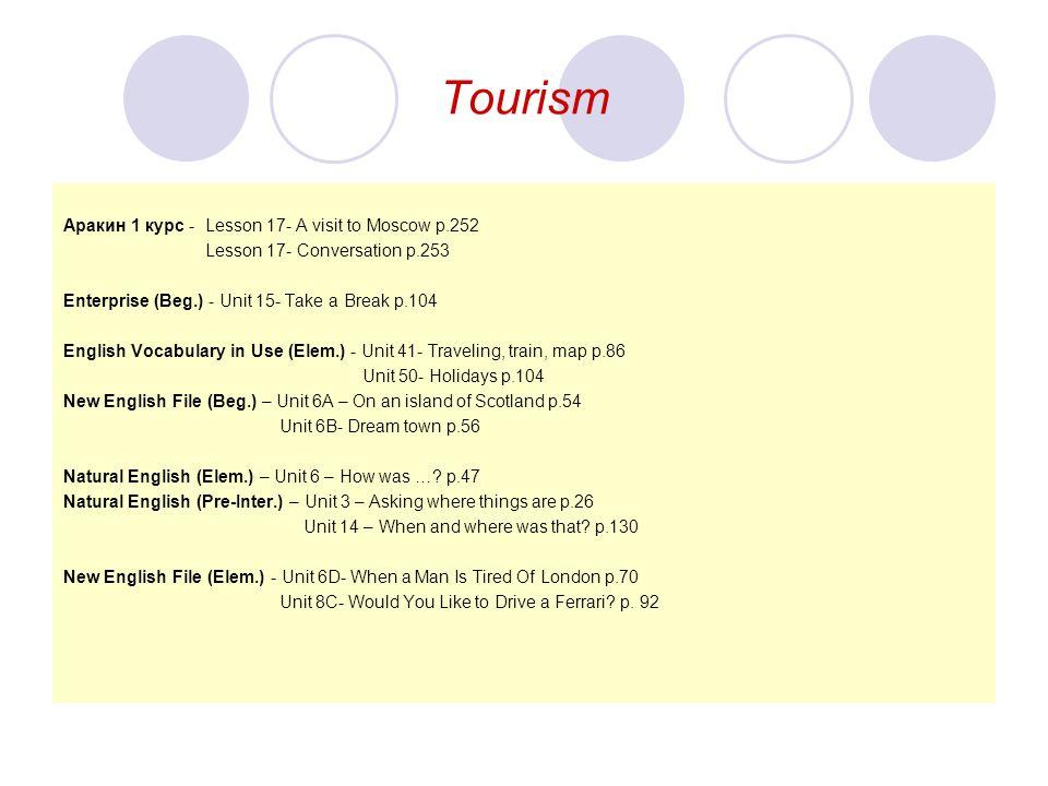 Tourism Aракин 1 курс - Lesson 17- A visit to Moscow p.252 Lesson 17- Conversation p.253 Enterprise (Beg.) - Unit 15- Take a Break p.104 English Vocab
