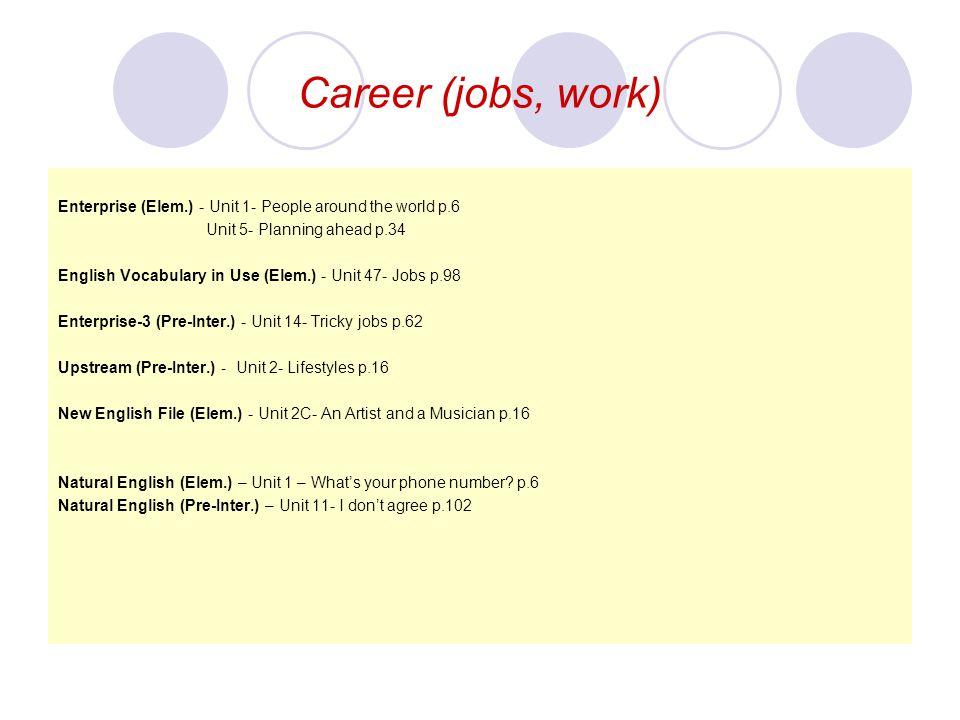 Career (jobs, work) Enterprise (Elem.) - Unit 1- People around the world p.6 Unit 5- Planning ahead p.34 English Vocabulary in Use (Elem.) - Unit 47-