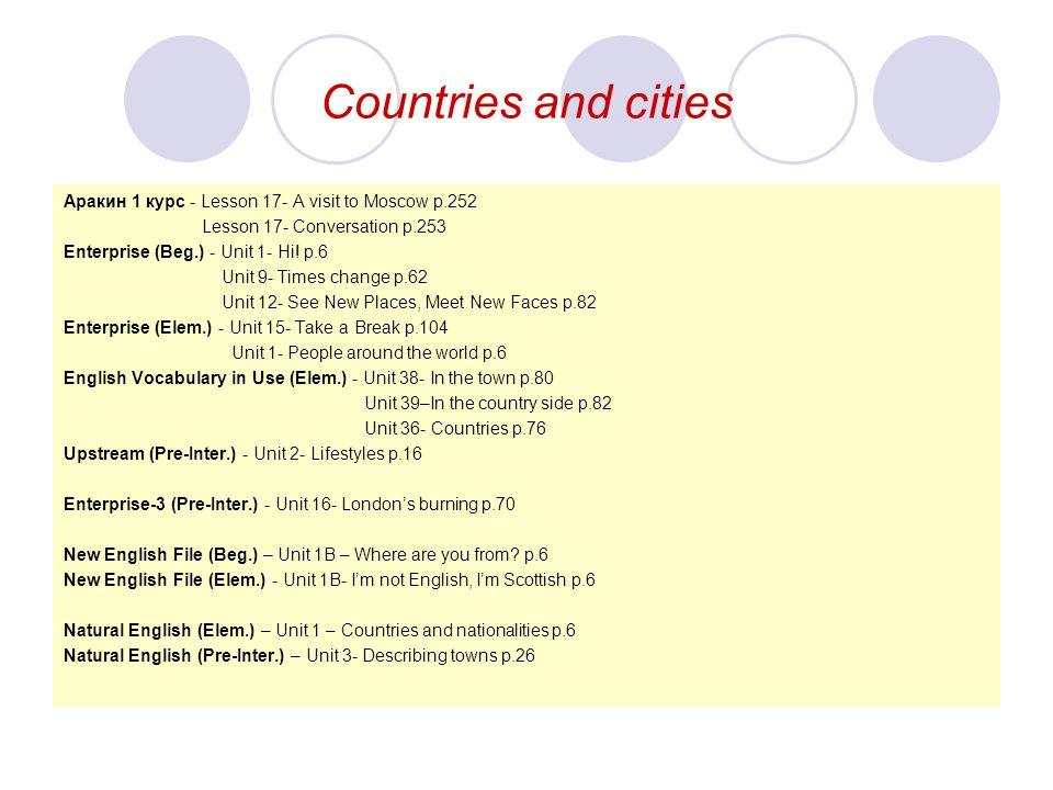 Countries and cities Aракин 1 курс - Lesson 17- A visit to Moscow p.252 Lesson 17- Conversation p.253 Enterprise (Beg.) - Unit 1- Hi! p.6 Unit 9- Time