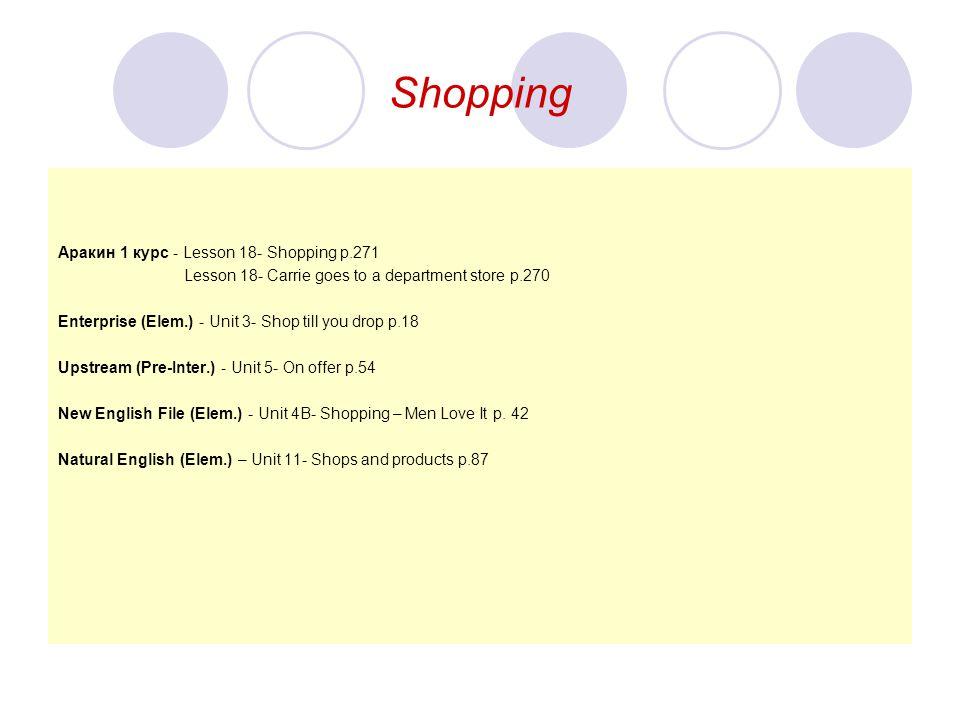 Shopping Aракин 1 курс - Lesson 18- Shopping p.271 Lesson 18- Carrie goes to a department store p.270 Enterprise (Elem.) - Unit 3- Shop till you drop