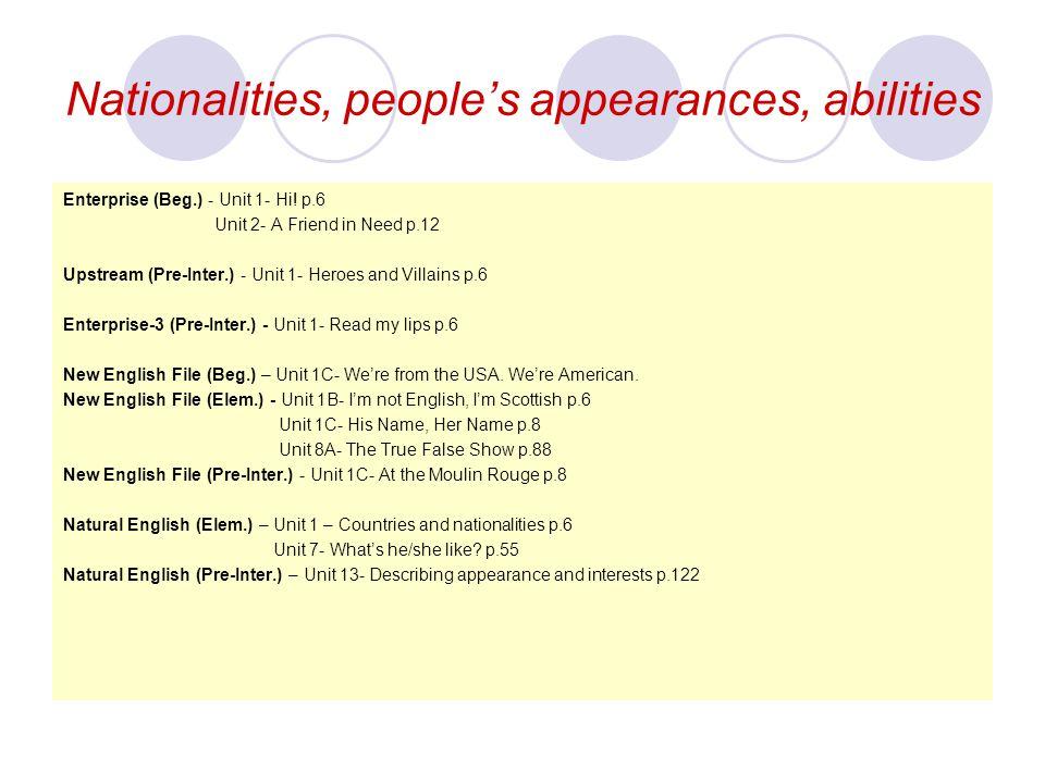 Nationalities, people's appearances, abilities Enterprise (Beg.) - Unit 1- Hi! p.6 Unit 2- A Friend in Need p.12 Upstream (Pre-Inter.) - Unit 1- Heroe