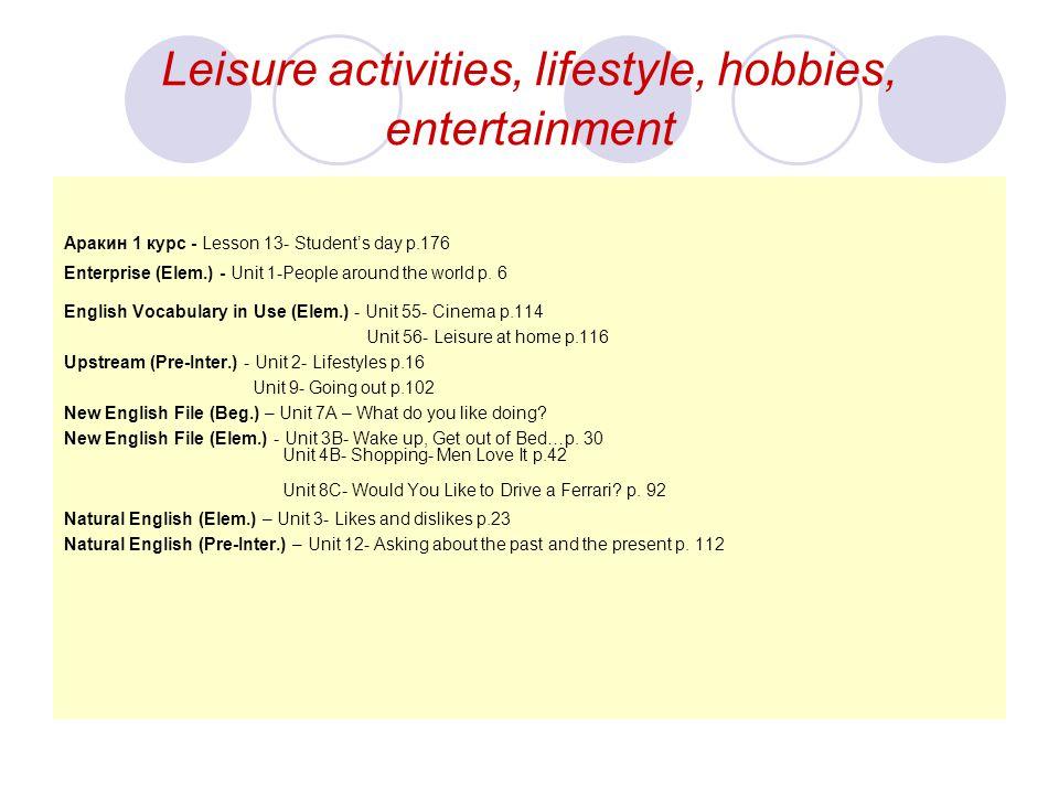 Leisure activities, lifestyle, hobbies, entertainment Aракин 1 курс - Lesson 13- Student's day p.176 Enterprise (Elem.) - Unit 1-People around the wor