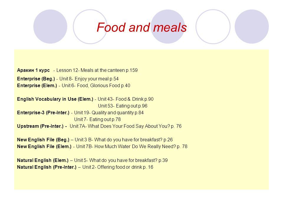 Food and meals Aракин 1 курс - Lesson 12- Meals at the canteen p.159 Enterprise (Beg.) - Unit 8- Enjoy your meal p.54 Enterprise (Elem.) - Unit 6- Foo