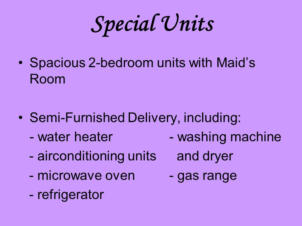 Special Units Spacious 2-bedroom units with Maid's Room Semi-Furnished Delivery, including: - water heater- washing machine - airconditioning units and dryer - microwave oven- gas range - refrigerator