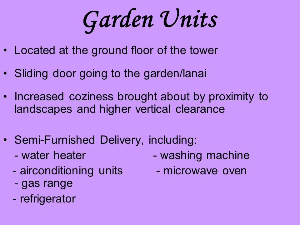 Garden Units Located at the ground floor of the tower Sliding door going to the garden/lanai Increased coziness brought about by proximity to landscapes and higher vertical clearance Semi-Furnished Delivery, including: - water heater- washing machine - airconditioning units - microwave oven - gas range - refrigerator