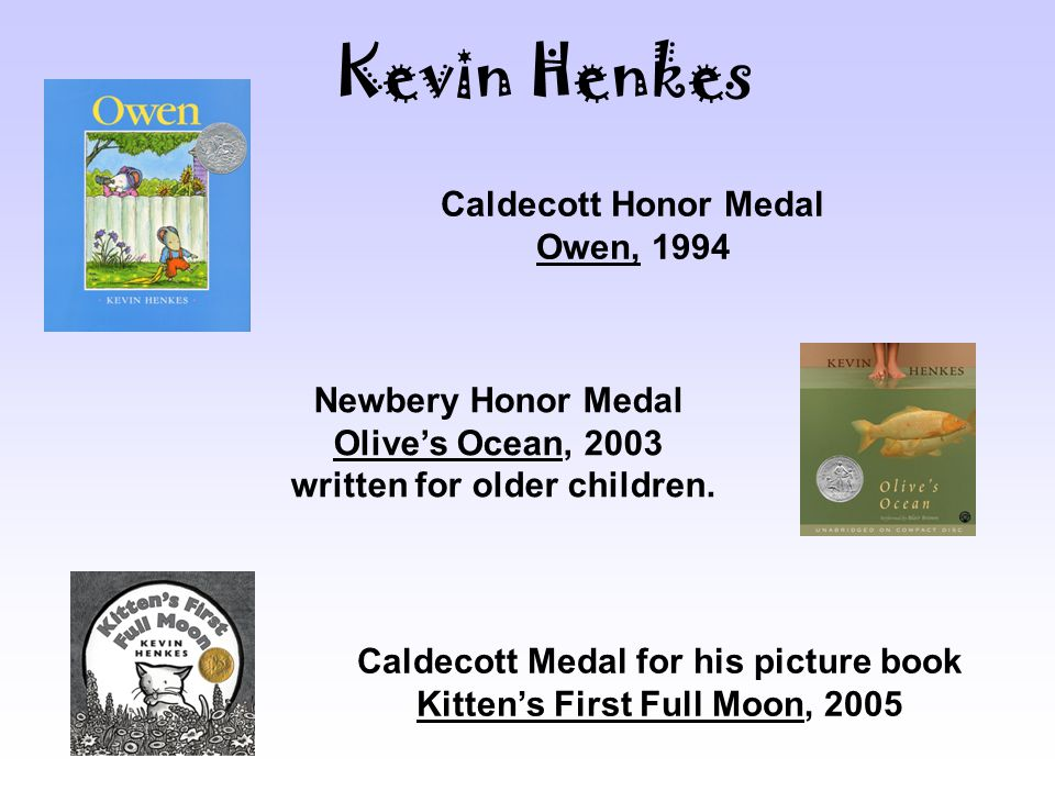 Caldecott Honor Medal Owen, 1994 Newbery Honor Medal Olive's Ocean, 2003 written for older children.