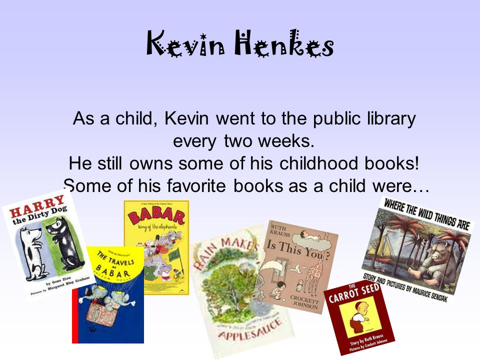 Kevin Henkes As a child, Kevin went to the public library every two weeks.