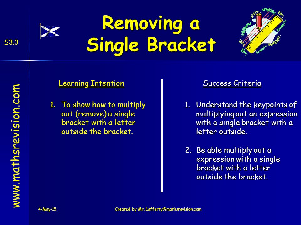 4-May-15 www.mathsrevision.com Learning Intention Success Criteria 1.To show how to multiply out (remove) a single bracket with a letter outside the bracket.